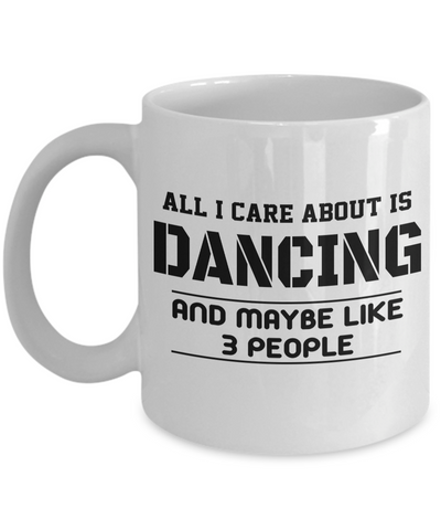 Dance Teacher Mug - Funny Dance Teacher Gifts - All I Care About is Dancing and Maybe Like 3 People White Mug All I Care About is Dancing And Maybe Like 3 People White Mug - Coffee Mug - YesECart