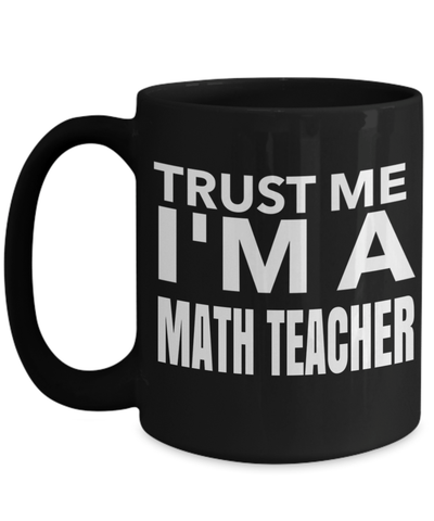 15oz Math Teacher Coffee Mug - Math Teacher Mug - Math Teacher Gifts - Math Teacher Mug - Trust Me I Am A Math Teacher - Coffee Mug - YesECart