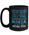 Best History Teacher Mug - 15oz History Teacher Coffee Mug -Teacher Gifts For Christmas - History Teacher Only Because Full Time Super Skilled Ninja Is Not An Actual Title - Coffee Mug - YesECart