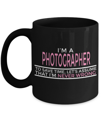 Funny Photographer Gifts For Women - Gift Ideas For Photographers - Photographer Coffee Mug - I am a Photographer To Save Time Lets Assume That I am Never Wrong - Coffee Mug - YesECart