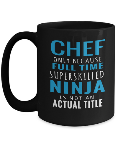 Cook Gift - 15oz Coffee Mug - Chef Mug - Culinary Gifts For Men - Chef Only Because Full Time Superskilled Ninja Is Not An Actual Title - Coffee Mug - YesECart