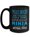 Funny Police Officer Gifts Police Officer Only Because Full Time Superskilled Ninja Is Not An Actual Title