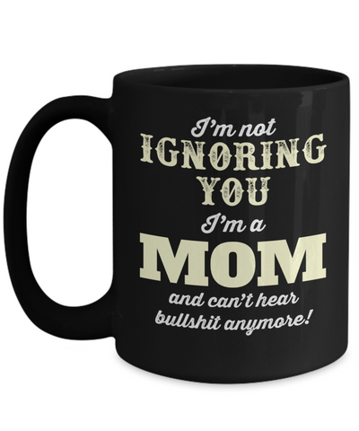 Best Mom 15oz Coffee Mug -best Mom Mugs Coffee - Mom Coffee Mug - Cheap Gift Ideas For Mom - Funny Gifts For Mom - Birthday Gift Mom - Mugs For Mom - I Am Not Ignoring You I Am A Mom And Cant Hear Bullshit Anymore - Coffee Mug - YesECart