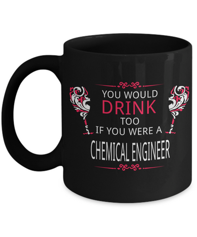 Funny Chemical Engineering Gifts - Chemical  Engineer Mug - You Would Drink Too If You Were A Chemical Engineer - Coffee Mug - YesECart