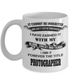 It Cannot Be Inherited Nor Can It Ever Be Purchased I Have Earned It With My Blood Sweat And Tears I Own It Forever The Title Photographer - Coffee Mug - YesECart