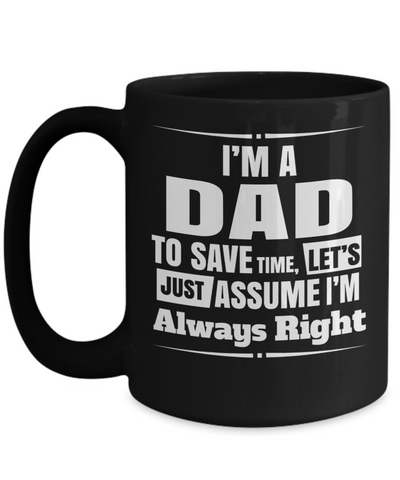 Best Dad 15oz Coffee Mug- Mugs For Dad - Number One Dad Mug - Dad Coffee Mug - Unique Gifts For Dad - Best Dad Gifts - Gift Ideas For Dad - I Am A Dad To Save Time Lets Just Assume I Am Always Right - Coffee Mug - YesECart