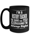 Best History Teacher Mug - 15oz History Teacher Coffee Mug -Teacher Gifts For Christmas - I Am A History Teacher To Save Time Lets Is Just Assume I Am Always Right - Coffee Mug - YesECart