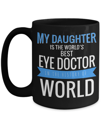 Best Optometrist Gifts For Woman - Eye Doctor Gifts - 15oz Eye Doctor Coffee Mug - Funny Eye Doctor Mug - My Daughter Is The Worlds Best Eye Doctor In The History Of World - Coffee Mug - YesECart