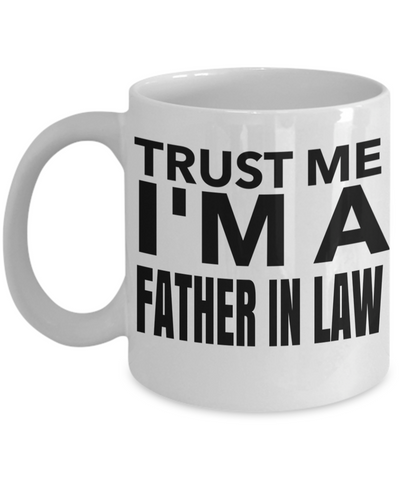 Best Birthday Gifts For Father In Law - Father In Law Coffee Mug - Gift Ideas For Father In Law  For Wedding - Trust Me I am a Father in Law White Mug - Coffee Mug - YesECart