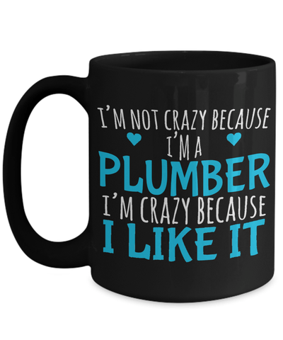 15oz Plumber Coffee Mug - Plumber Mug For Men - Plumber Mug - I Am Not Crazy Because I Am A Plumber I Am Crazy Because I Like It - Coffee Mug - YesECart