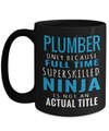 15oz Plumber Coffee Mug - Plumber Mug For Men - Plumber Mug - Plumber Only Because Full Time Superskilled Ninja Is Not An Actual Title - Coffee Mug - YesECart