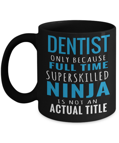 Funny Dentist Gifts - Gift For Dentist - Dentist Mug - Dentist Only Because Full Time Superskilled Ninja Is Not An Actual Title - Coffee Mug - YesECart