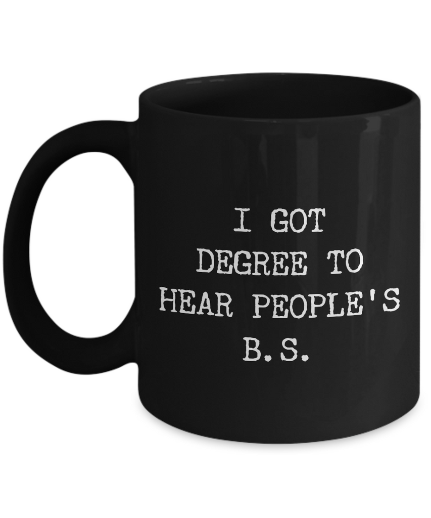 Funny Psychologist Gifts -I got Degree to hear People's BS Black 11 Oz Mug