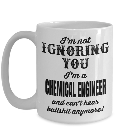 15oz Coffee Mug - Funny Chemical Engineering Gifts - Chemical Engineer Mug - I Am Not Ignoring You I Am A Chemical Engineer And Cant Hear Bullshit Anymore - Coffee Mug - YesECart