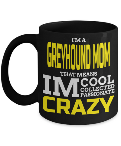 Greyhound Coffee Mug-Greyhound Gifts-Gifts For Greyhound Lovers-Greyhound Mom-I am a Greyhound Mom That Means I am Cool Collected Passionate Crazy Black Mug - Coffee Mug - YesECart