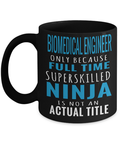 Funny Biomedical Engineering Gifts - Biomedical Engineer Mug - Biomedical Engineer Only Because Full Time Super Skilled Ninja Is Not An Actual Title - Coffee Mug - YesECart
