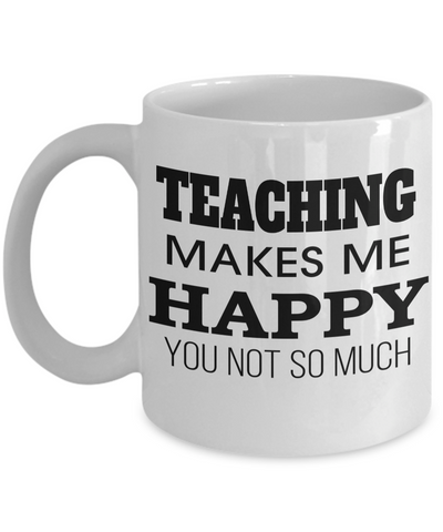 Best Teacher Mug - Teacher Gifts For Christmas - Funny Teacher Gift Ideas - Retirement Gifts For Teachers - Teaching Makes Me Happy You Not So Much White Mug - Coffee Mug - YesECart