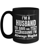 Husband Gifts From Wife - Anniversary Gifts For Husband - Birthday Gifts For Husband - 15 oz Husband Coffe Mug - Best Gift Ideas For Husband - I Am A Husband To Save Time Lets Just Assume I Am Always Right