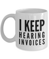 Funny - I Keep Hearing Invoices (White) - Coffee Mug - YesECart