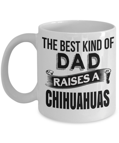 Chihuahuas Gift-I Love My Chihuahua Mug-Chihuahuas Dad- The Best Kind Of Dad Raises A Chihuahuas White Mug - Coffee Mug - YesECart