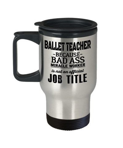 Ballet Teacher Travel Mug - Ballet Teacher Mug - Ballet Teacher Because Bad Ass Miracle Worker Is Not An Official Job Title - Travel Mug - YesECart