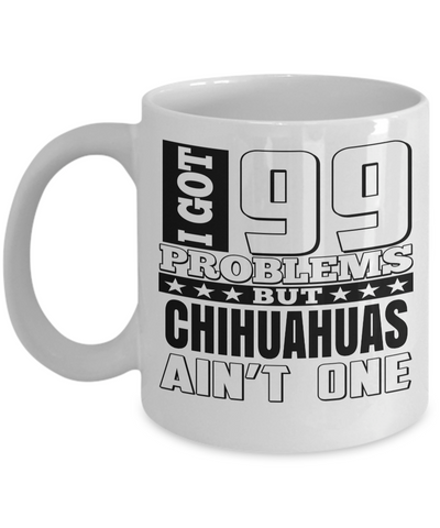 Chihuahuas Gift-I Love My Chihuahua Mug-Chihuahuas Dad-I Got 99 Problems But Chihuahuas Are Not One White Mug - Coffee Mug - YesECart