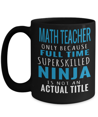 Math Teacher Gifts - Math Teacher Mug - Math Teacher Only Because Full Time Super Skilled Ninja Is Not an Actual Title - Coffee Mug - YesECart