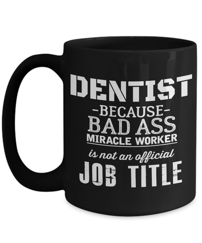 15oz Dentist Coffee Mug - Funny Dentist Mug - Gift For Dentist - Dentist Mug - Dentist Because Bad Ass Miracle Worker Is Not An Official Job Title - Coffee Mug - YesECart