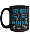 Best History Teacher Gifts - Funny History Teachers Mug - History Teacher Only Because Full Time Super Skilled Ninja Is Not an Actual Title Black Mug - Coffee Mug - YesECart