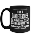 Dance Teacher Mug - Funny Dance Teacher Gifts - I am Dance Teacher To Save Time Lets Just Assume I am Always Right Black Mug - Coffee Mug - YesECart