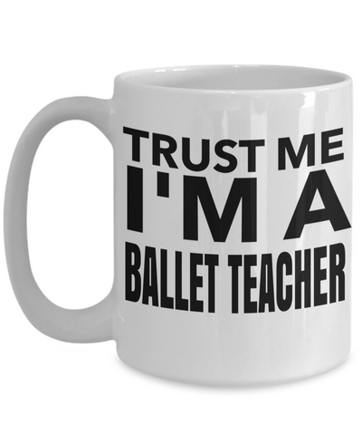 Funny Ballet Teacher Gifts - Ballet Teacher Mug - Trust Me I am a Ballet Teacher White Mug - Coffee Mug - YesECart