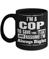 Funny Police Officer Gifts - Police Academy Graduation Gifts - Retired Police Officer Gifts - Police Mug - I am a Cop To Save Time Lets Just Assume I am Always Right Black Mug - Coffee Mug - YesECart
