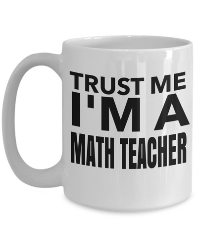 Math Teacher Gifts - Math Teacher Mug - Trust Me I am a Math Teacher White Mug - Coffee Mug - YesECart