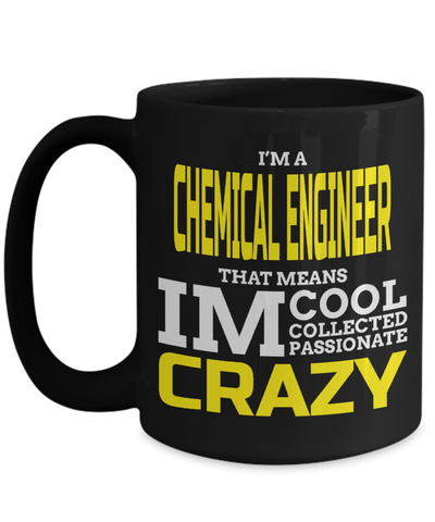 15oz Coffee Mug - Funny Chemical Engineering Gifts - Chemical Engineer Mug - I Am A Chemical Engineer That Means I Am Cool Collected Passionate Crazy - Coffee Mug - YesECart