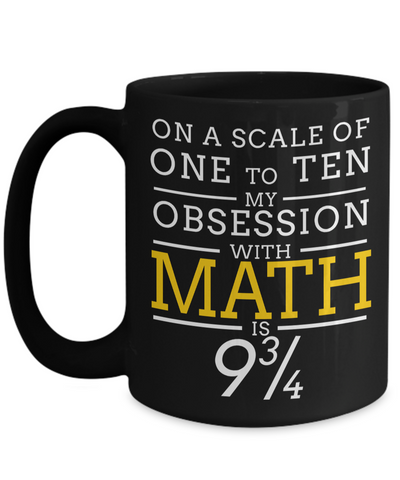 Math Teacher Gifts - Math Teacher Mug - On A Scale of One To Ten My Obsession With Math 9 3/4 - Coffee Mug - YesECart