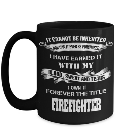 It Cannot Be Inherited Nor Can It Ever Be Purchased I Have Earned It With My Blood Sweat And Tears I Own It Forever The Title Firefighter Black Mug - Coffee Mug - YesECart