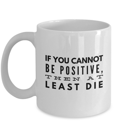 Funny Inspirational Quotes Gifts - If You cannot Be Positive White11 Oz Mug