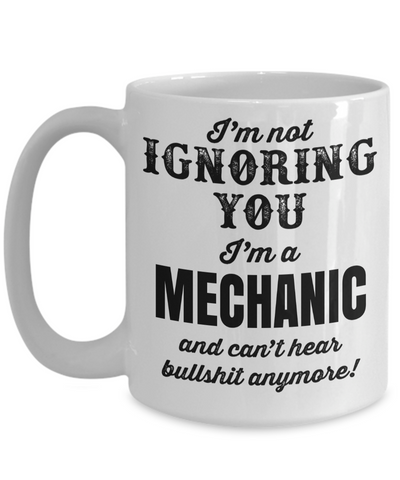 Auto Mechanic Gifts - Gifts For Mechanics - Gifts For A Mechanic - Mechanic Coffee Mug - I am Not Ignoring You I am a Mechanic and Cant Hear Bullshit Anymore White Mug - Coffee Mug - YesECart