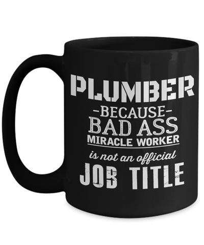 15oz Plumber Coffee Mug - Plumber Mug For Men - Plumber Mug - Plumber Because A Bad Ass Miracle Worker Is Not An Official Job Title - Coffee Mug - YesECart