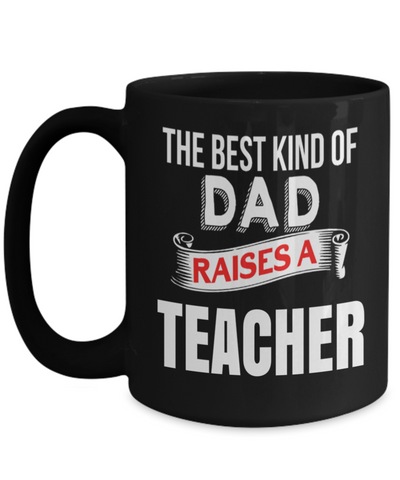 Best Teacher Mug - 15oz Teacher Coffee Mug - Teacher Gifts For Christmas - Funny Teacher Gift Ideas - Retirement Gifts For Teachers -  The Best Kind Of Dad Raises A Teacher - Coffee Mug - YesECart