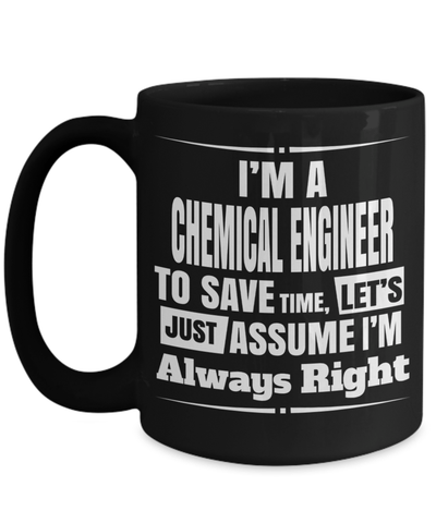 15oz Coffee Mug - Funny Chemical Engineering Gifts - Chemical Engineer Mug - I Am A Chemical Engineer To Save Time Lets Just Assume I Am Always Right - Coffee Mug - YesECart