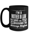 Best Gifts For Mother In Law - Mother In Law Mug - 15 oz Mother In Law Coffe Mug - Funny Mother In Law Gifts Ideas - I Am A Mother In Law To Save Time Lets Just Assume I Am Always Right - Coffee Mug - YesECart
