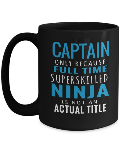 Captain Mug - 15oz Coffee Mug - Sailing Mug - Boating Mug - Sailing Gifts For Men - Captain Only Because Full Time Superskilled Ninja Is Not An Actual Title - Coffee Mug - YesECart