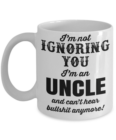 Best Uncle Gifts From Kids - Funny Uncle Gifts From Niece - Best Uncle Mug - I Love My Uncle Mug - I am Not Ignoring You I am an Uncle and Cant Hear Bullshit Anymore White Mug - Coffee Mug - YesECart