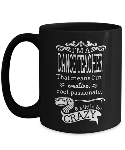Dance Teacher Mug - Funny Dance Teacher Gifts - I am a Dance Teacher That Means I am Creative Cool Passionate and a Little Bit Crazy Black Mug - Coffee Mug - YesECart