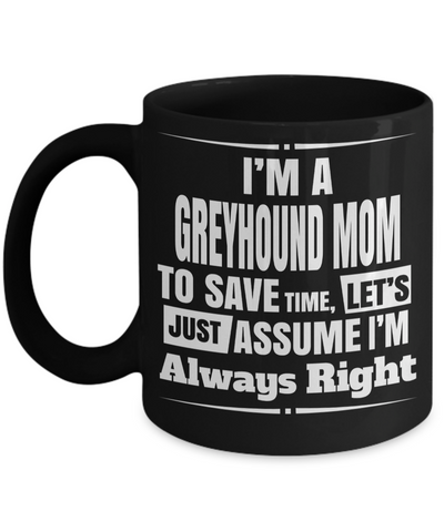 Greyhound Coffee Mug-Greyhound Gifts-Gifts For Greyhound Lovers-Greyhound Mom-I am a Greyhound Mom To Save Time Lets Just Assume I am Always Right Black Mug - Coffee Mug - YesECart