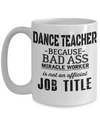 Dance Teacher Mug - Funny Dance Teacher Gifts - Dance Teacher Because Bad Ass Miracle Worker Is Not an Official Job Title White Mug - Coffee Mug - YesECart