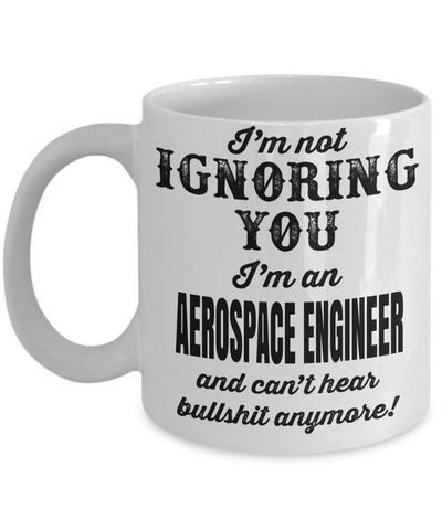 Funny Aerospace Engineering Gifts - Aerospace  Engineer Mug - I am Not Ignoring You I am an Aerospace Engineer And Cant Hear Bullshit Anymore - Coffee Mug - YesECart