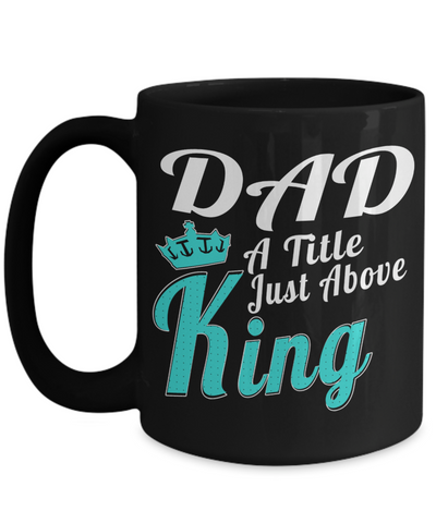 Best Dad 15oz Coffee Mug- Mugs For Dad - Number One Dad Mug - Dad Coffee Mug - Unique Gifts For Dad - Best Dad Gifts - Gift Ideas For Dad - Dad A Title Just Above King - Coffee Mug - YesECart