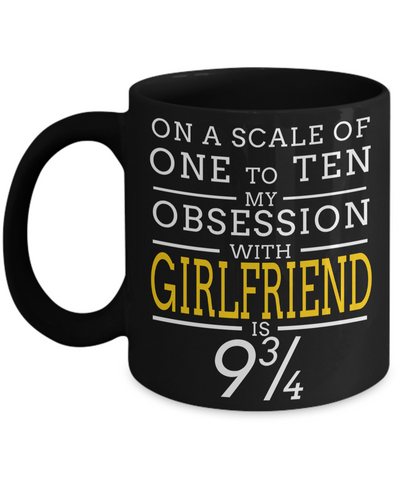 Girlfriend Gift Ideas - Best Girlfriend Birthday Gift - Girlfriend Gifts For Anniversary - Girlfriend Mug - On A Scale Of One To Ten My Obsession With Girlfriend Is 9 3/4 - Coffee Mug - YesECart